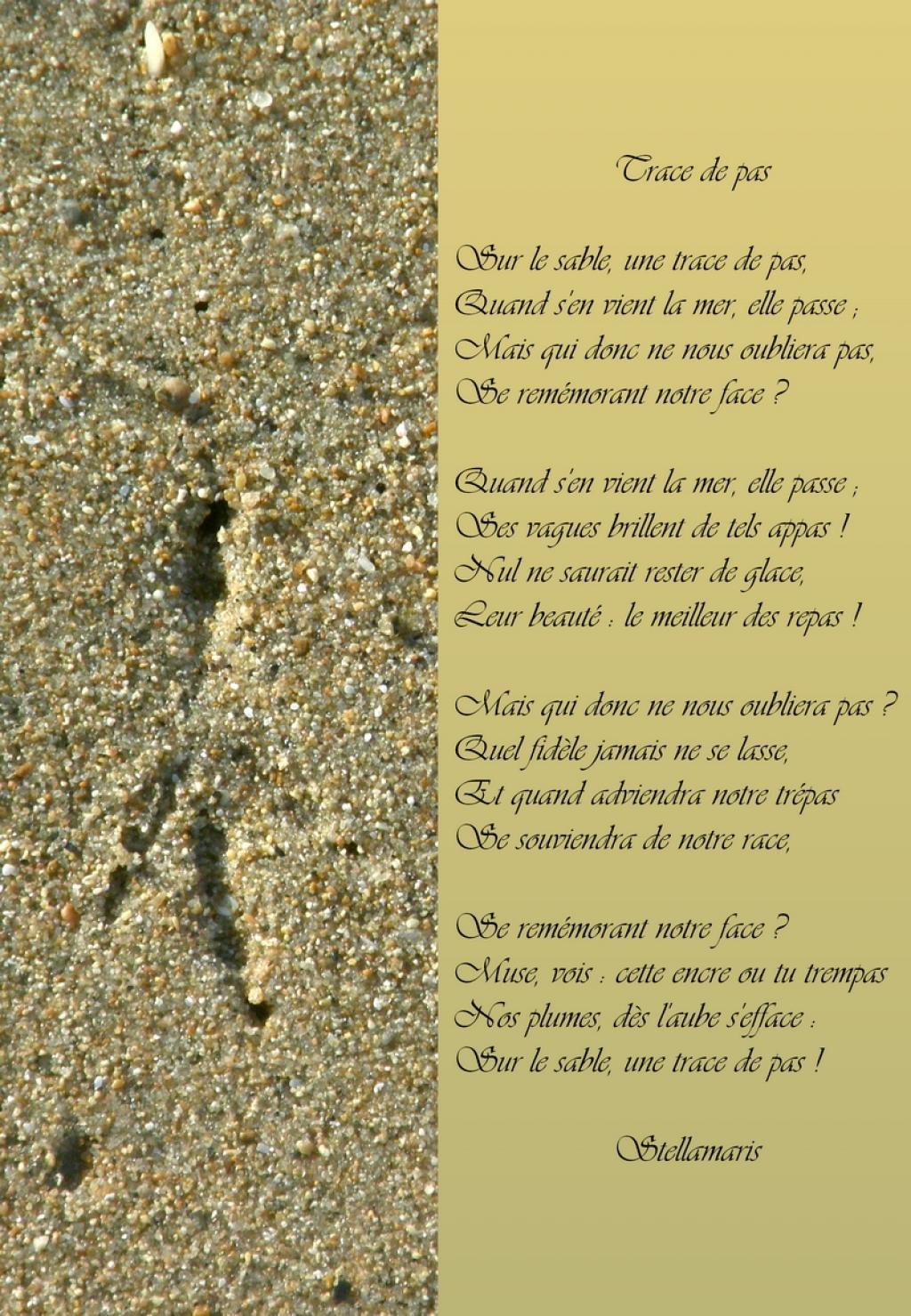 Sur le sable, une trace de pas, / Quand s'en vient la mer, elle passe ; / Mais qui donc ne nous oubliera pas, / Se remémorant notre face ? / / Quand s'en vient la mer, elle passe ; / Ses vagues brillent de tels appas ! / Nul ne saurait rester de glace, / Leur beauté : le meilleur des repas ! / / Mais qui donc ne nous oubliera pas ? / Quel fidèle jamais ne se lasse, / Et quand adviendra notre trépas / Se souviendra de notre race, / / Se remémorant notre face ? / Muse, vois : cette encre ou tu trempas / Nos plumes, dès l'aube s'efface : / Sur le sable, une trace de pas !