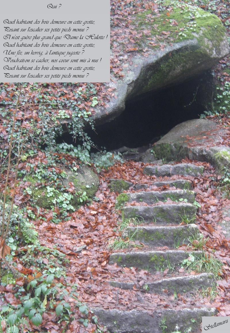 Qui ? / / Quel habitant des bois demeure en cette grotte, / Posant sur l'escalier ses petits pieds menus ? / Il n'est guère plus grand que Dame la Hulotte ! / Quel habitant des bois demeure en cette grotte, / Une fée, un korrig, à l'antique jugeote ? / Voudrait-on se cacher, nos coeur sont mis à nus ! / Quel habitant des bois demeure en cette grotte, / Posant sur l'escalier ses petits pieds menus ? / / Stellamaris